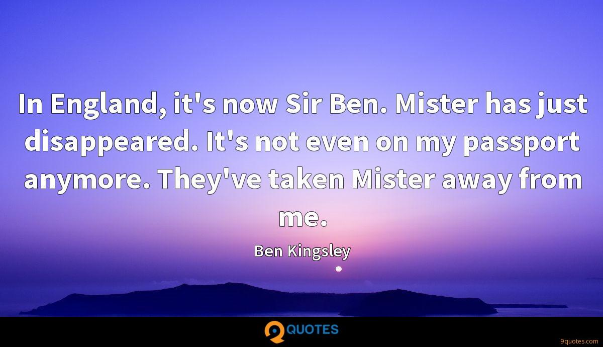In England, it's now Sir Ben. Mister has just disappeared. It's not even on my passport anymore. They've taken Mister away from me.