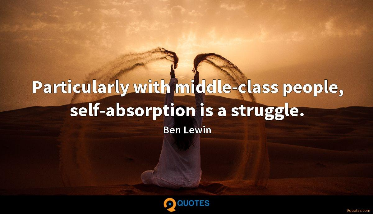 Particularly with middle-class people, self-absorption is a struggle.
