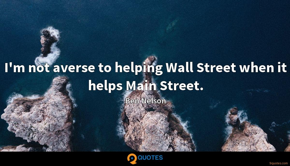 I'm not averse to helping Wall Street when it helps Main Street.