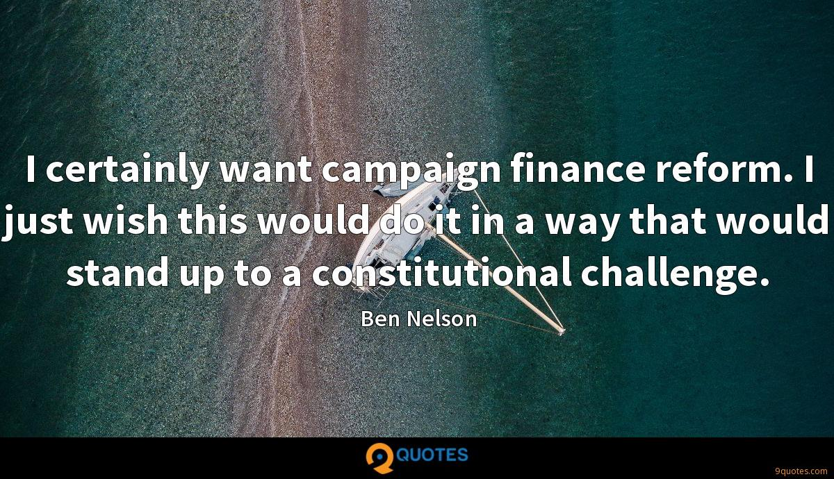 I certainly want campaign finance reform. I just wish this would do it in a way that would stand up to a constitutional challenge.