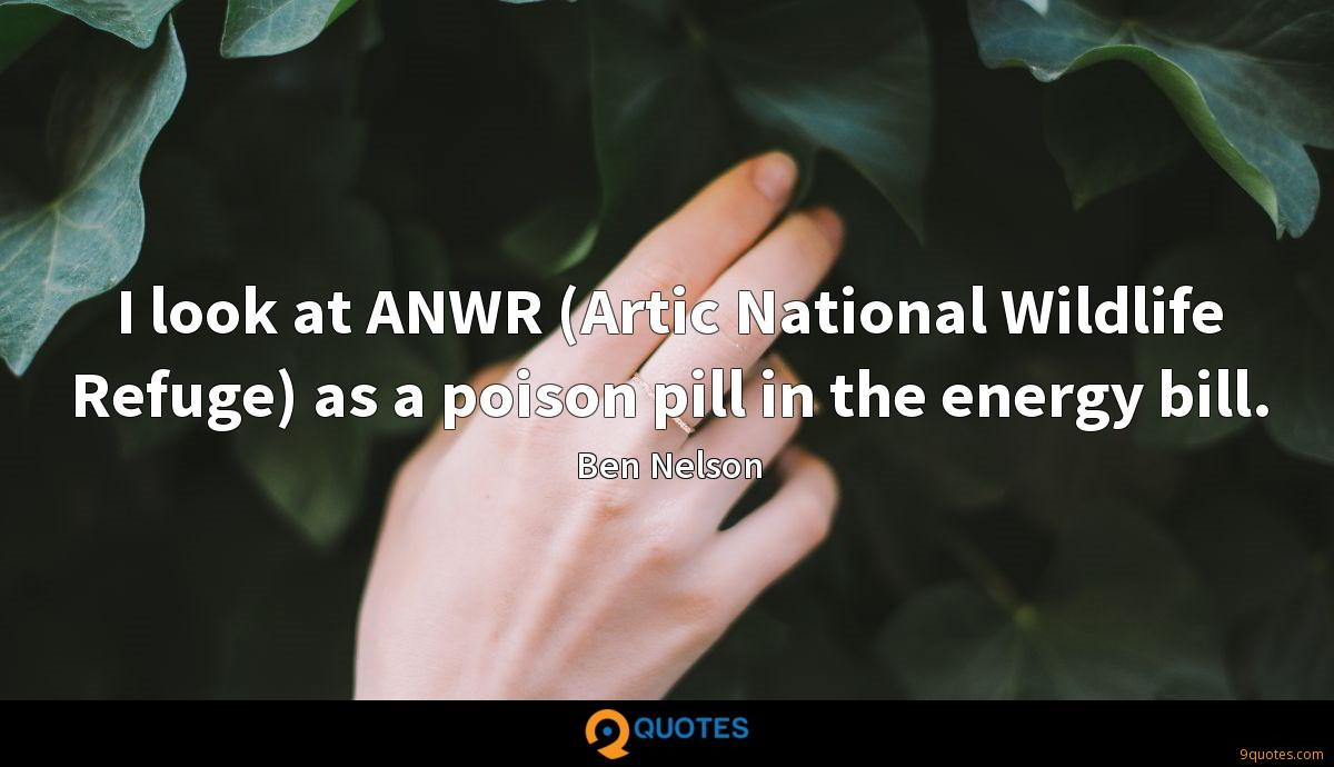 I look at ANWR (Artic National Wildlife Refuge) as a poison pill in the energy bill.