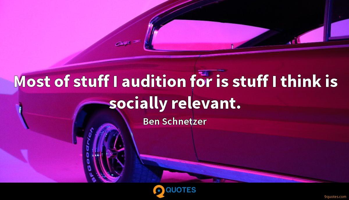 Most of stuff I audition for is stuff I think is socially relevant.