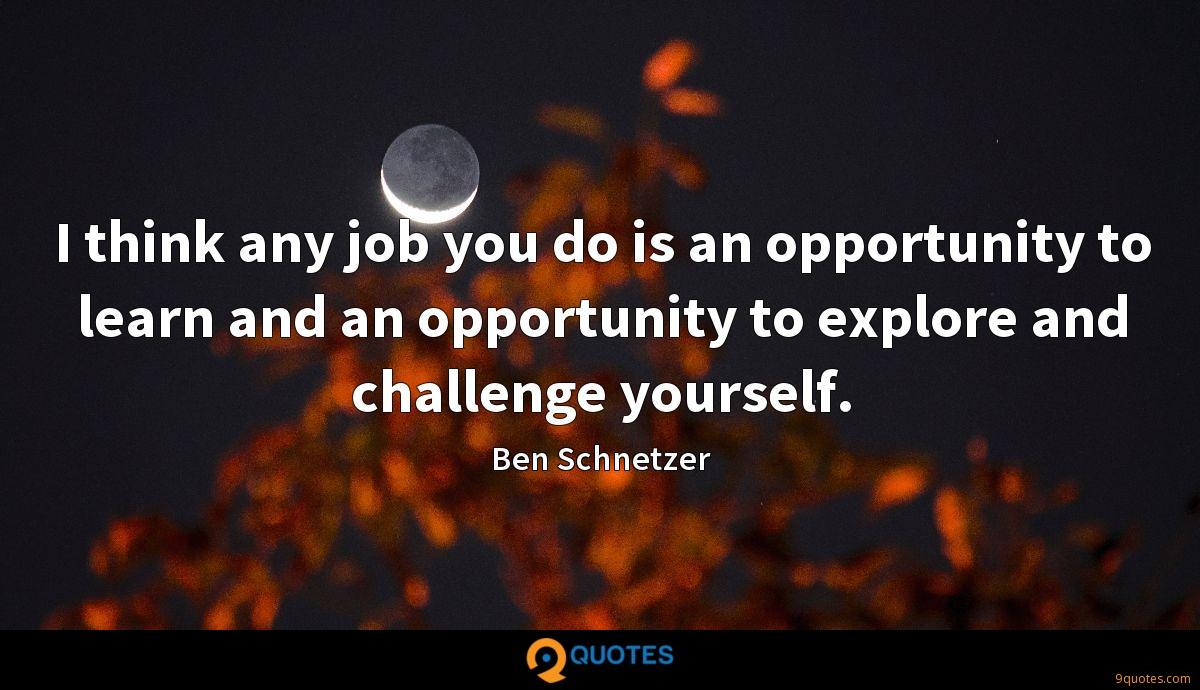 I think any job you do is an opportunity to learn and an opportunity to explore and challenge yourself.