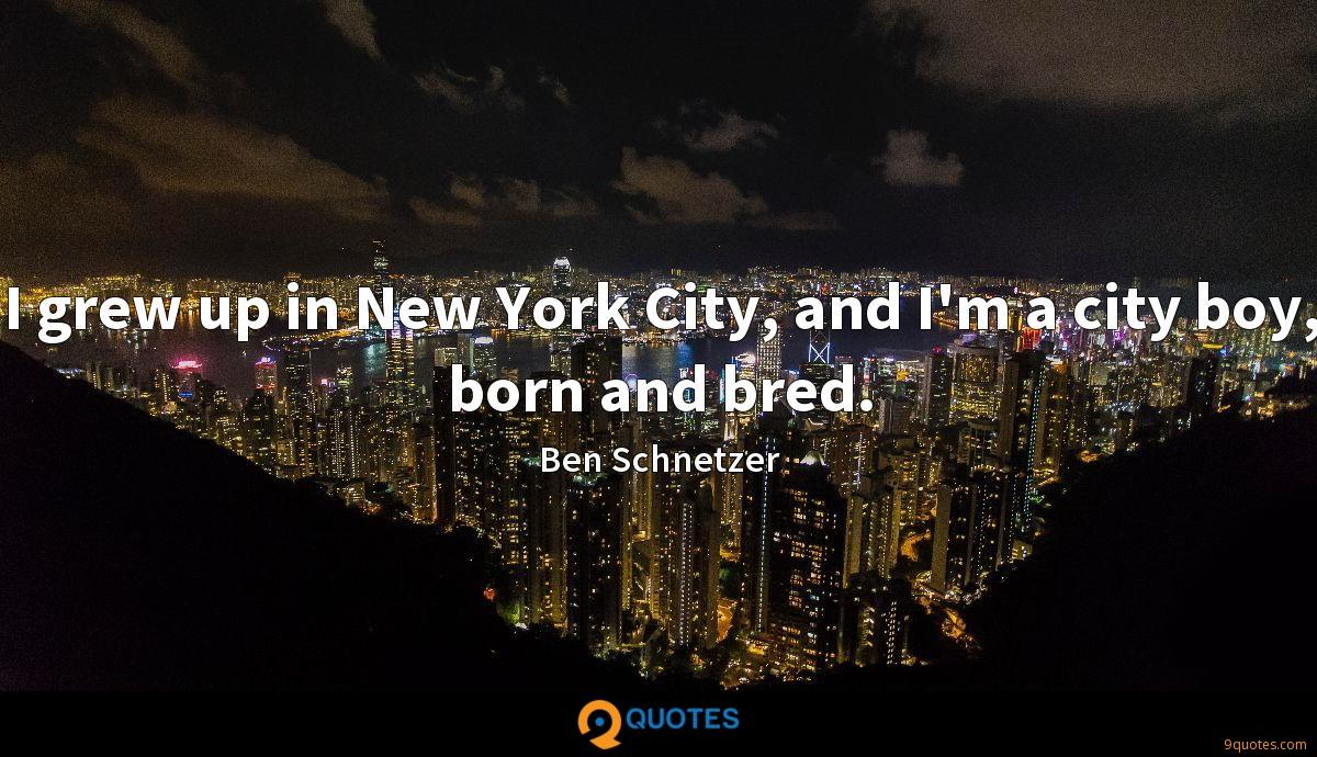 I grew up in New York City, and I'm a city boy, born and bred.
