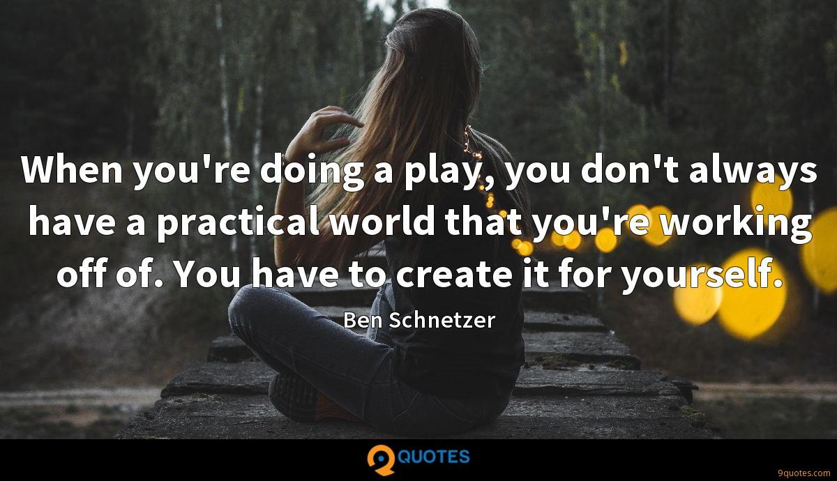 When you're doing a play, you don't always have a practical world that you're working off of. You have to create it for yourself.