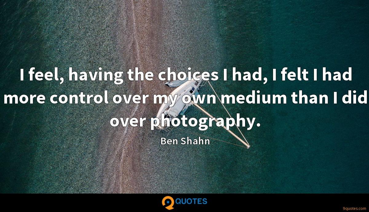 I feel, having the choices I had, I felt I had more control over my own medium than I did over photography.