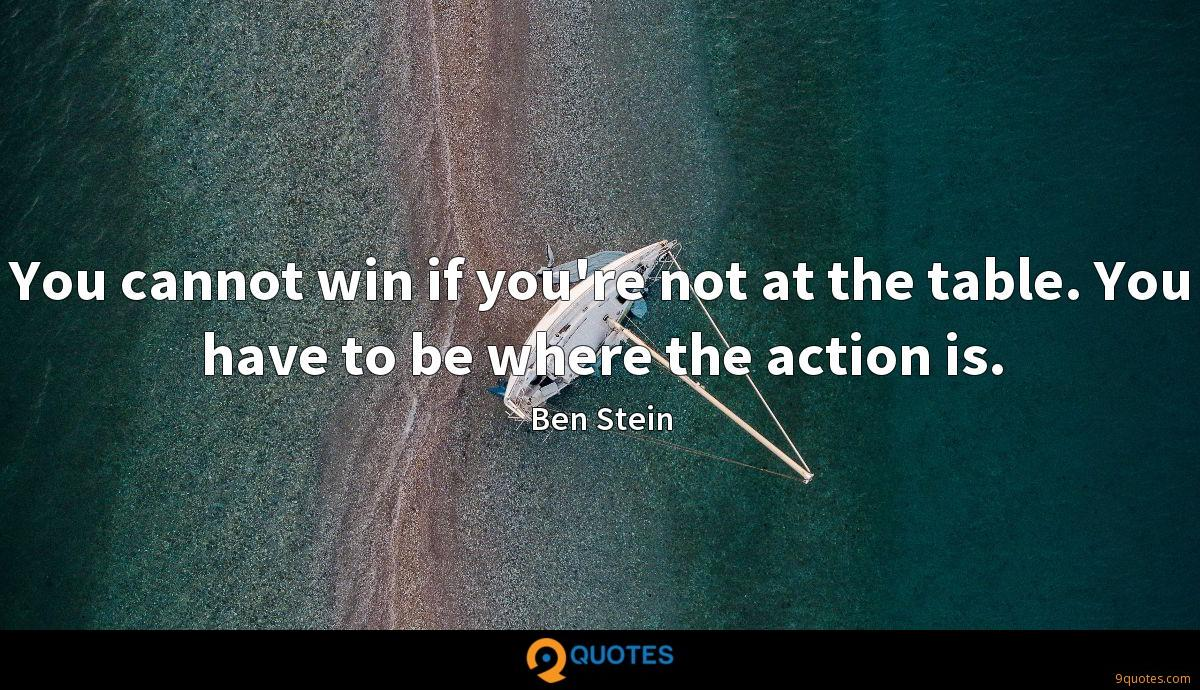 You cannot win if you're not at the table. You have to be where the action is.