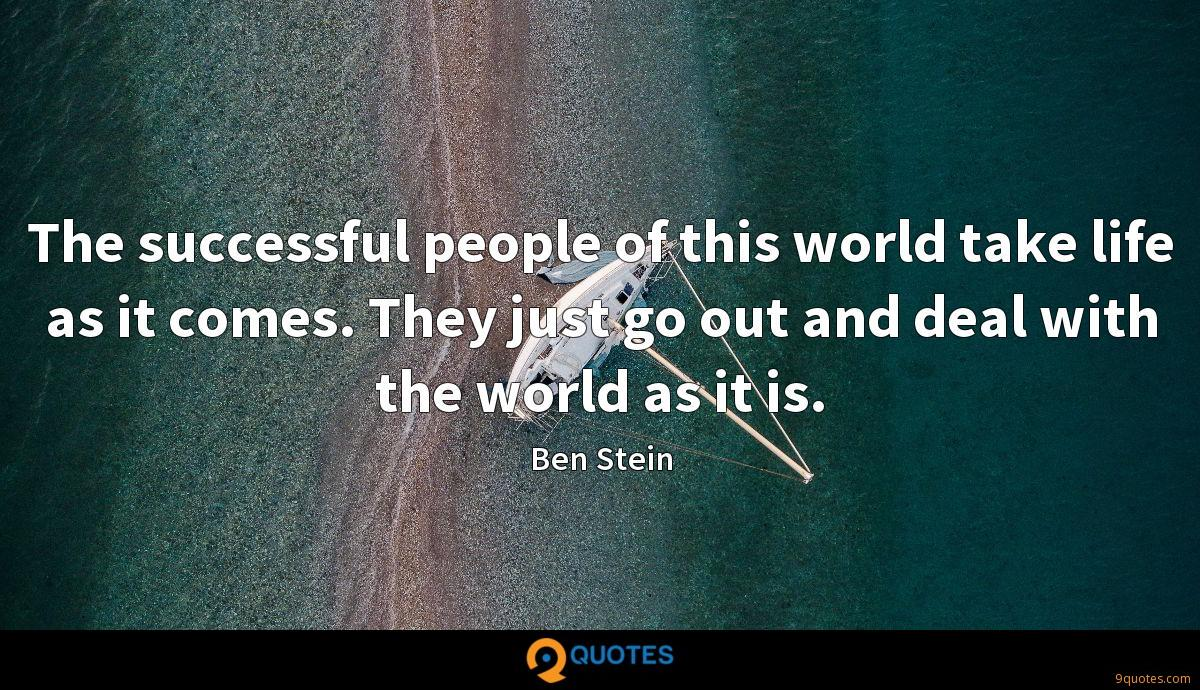 The successful people of this world take life as it comes. They just go out and deal with the world as it is.