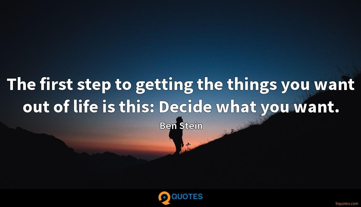 The first step to getting the things you want out of life is this: Decide what you want.