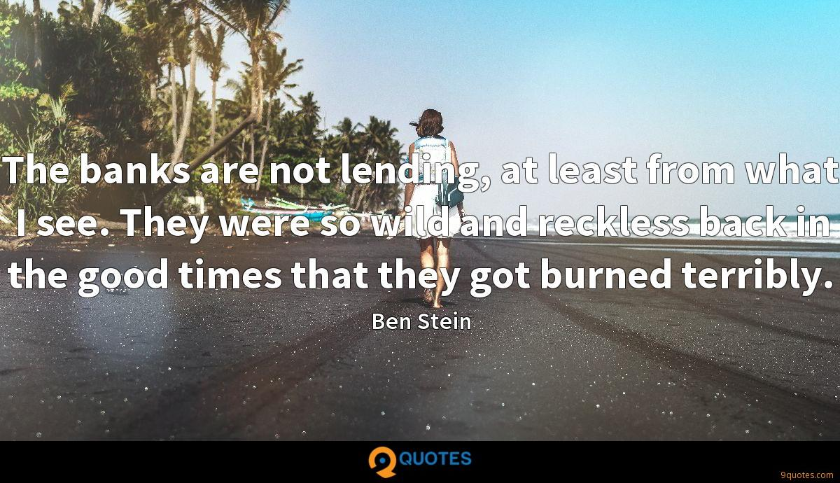 The banks are not lending, at least from what I see. They were so wild and reckless back in the good times that they got burned terribly.