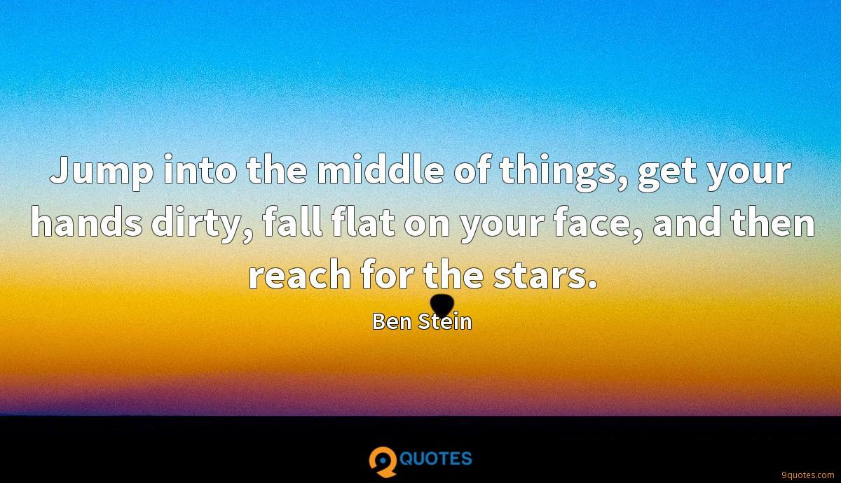 Jump into the middle of things, get your hands dirty, fall flat on your face, and then reach for the stars.