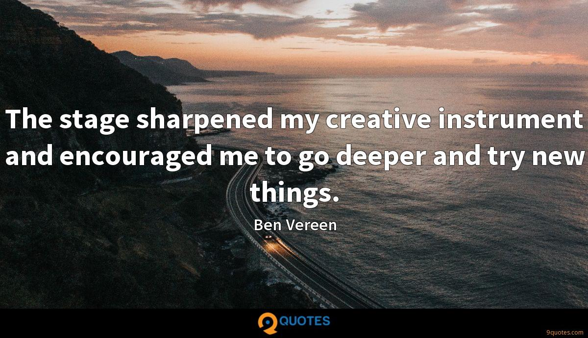 The stage sharpened my creative instrument and encouraged me to go deeper and try new things.