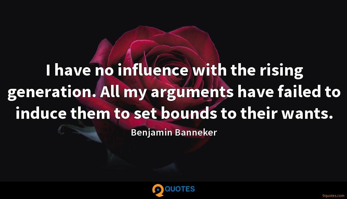 I have no influence with the rising generation. All my arguments have failed to induce them to set bounds to their wants.