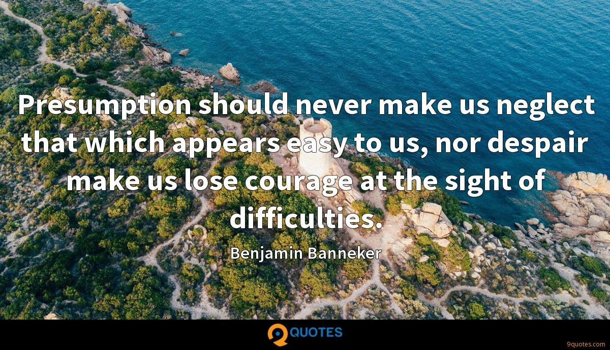 Presumption should never make us neglect that which appears easy to us, nor despair make us lose courage at the sight of difficulties.
