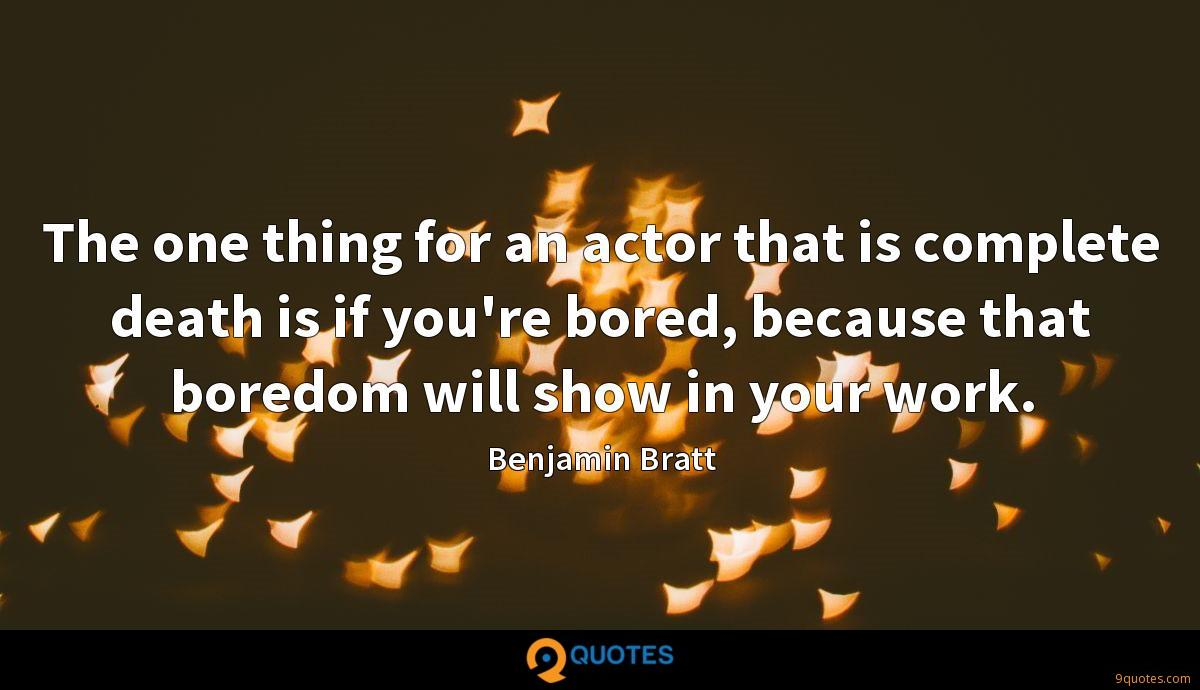 The one thing for an actor that is complete death is if you're bored, because that boredom will show in your work.
