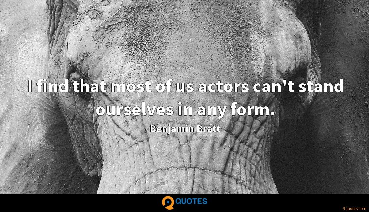 I find that most of us actors can't stand ourselves in any form.