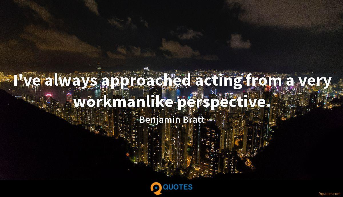 I've always approached acting from a very workmanlike perspective.