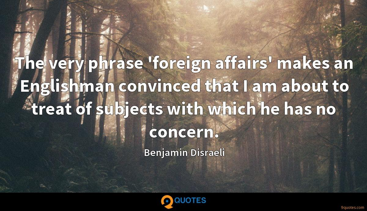 The very phrase 'foreign affairs' makes an Englishman convinced that I am about to treat of subjects with which he has no concern.