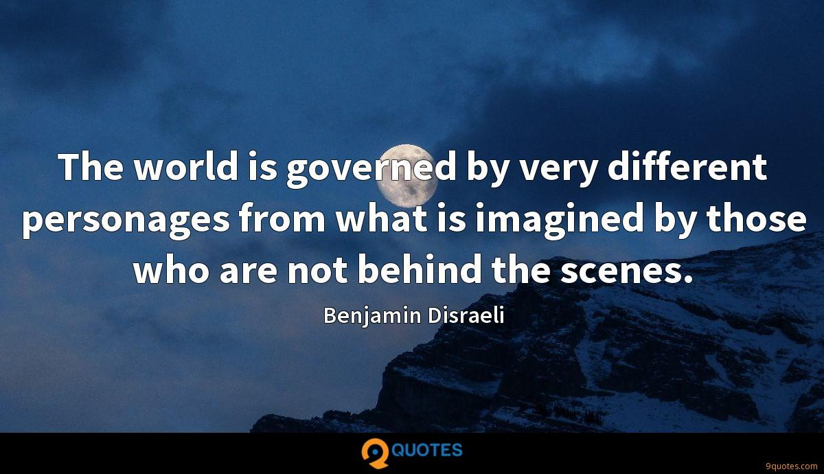 The world is governed by very different personages from what is imagined by those who are not behind the scenes.