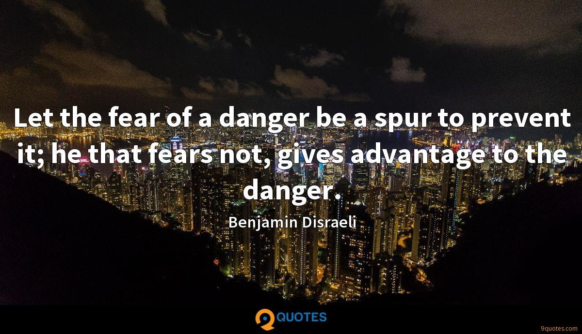 Let the fear of a danger be a spur to prevent it; he that fears not, gives advantage to the danger.