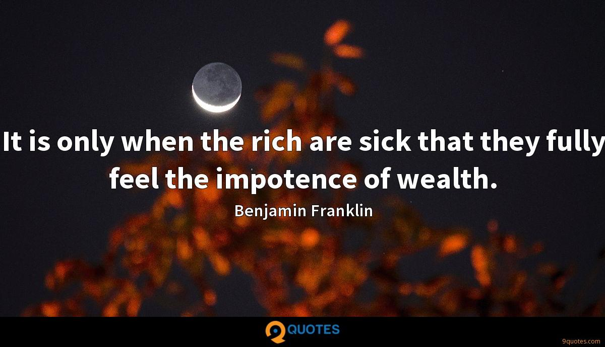 It is only when the rich are sick that they fully feel the impotence of wealth.