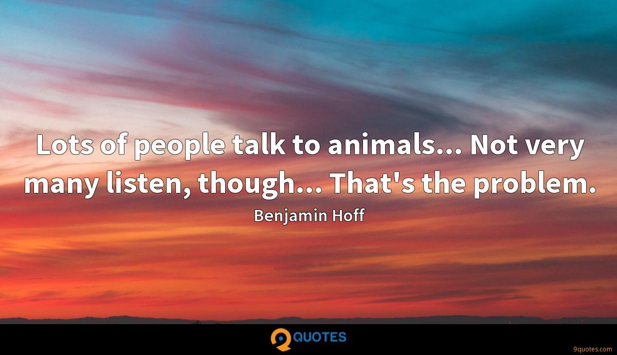 Lots of people talk to animals... Not very many listen, though... That's the problem.