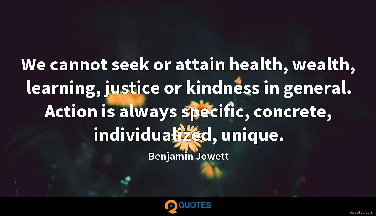 We cannot seek or attain health, wealth, learning, justice or kindness in general. Action is always specific, concrete, individualized, unique.