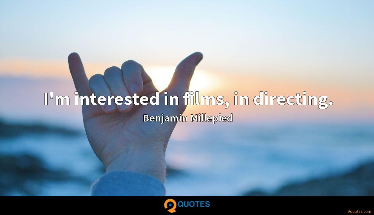 I'm interested in films, in directing.