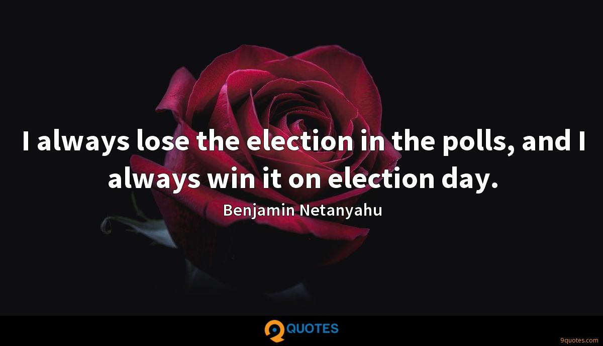 I always lose the election in the polls, and I always win it on election day.