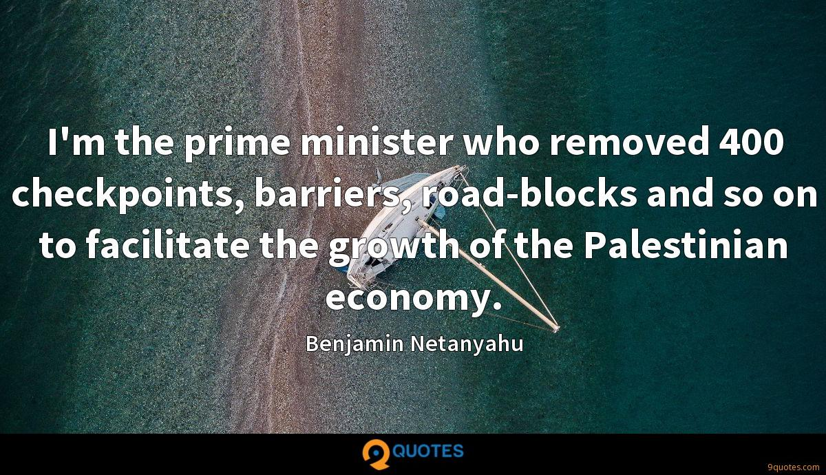 I'm the prime minister who removed 400 checkpoints, barriers, road-blocks and so on to facilitate the growth of the Palestinian economy.