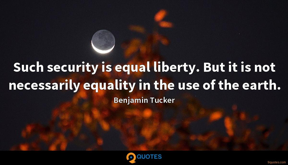 Such security is equal liberty. But it is not necessarily equality in the use of the earth.