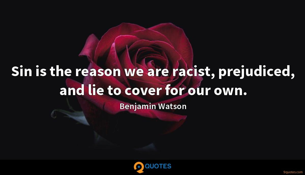 Sin is the reason we are racist, prejudiced, and lie to cover for our own.