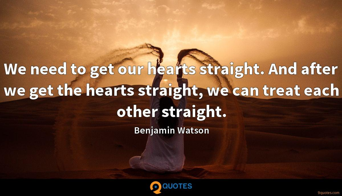 We need to get our hearts straight. And after we get the hearts straight, we can treat each other straight.