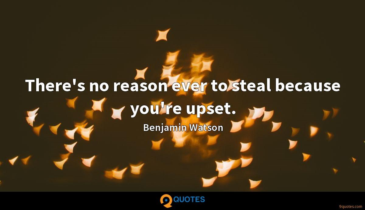 There's no reason ever to steal because you're upset.