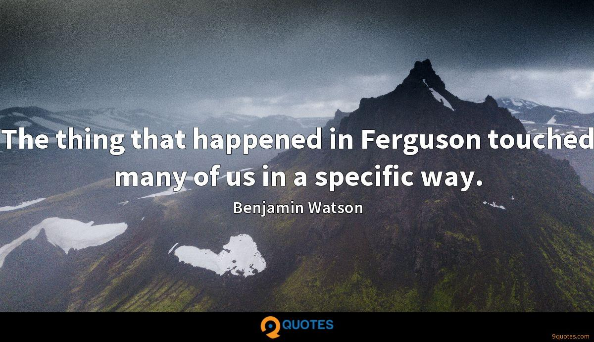 The thing that happened in Ferguson touched many of us in a specific way.