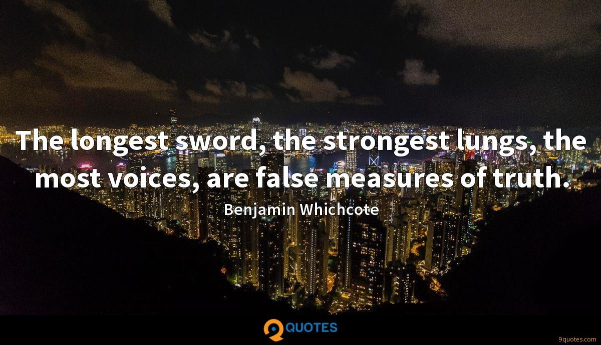 The longest sword, the strongest lungs, the most voices, are false measures of truth.