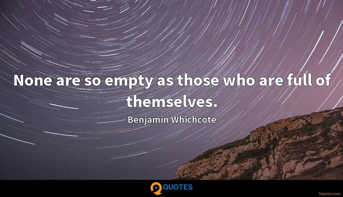 None are so empty as those who are full of themselves.
