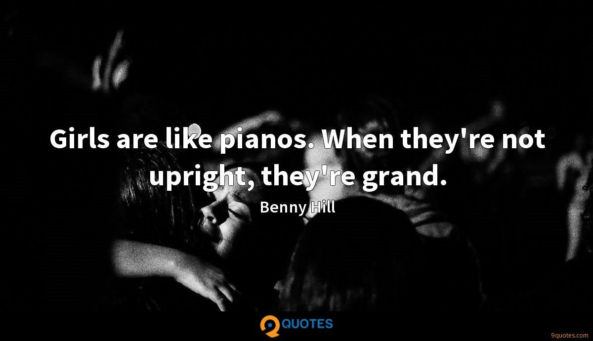 Girls are like pianos. When they're not upright, they're grand.