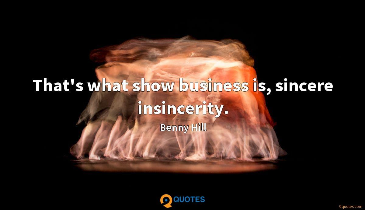 That's what show business is, sincere insincerity.