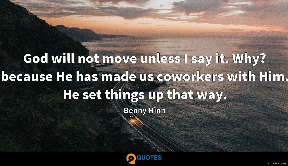 God will not move unless I say it. Why? because He has made us coworkers with Him. He set things up that way.