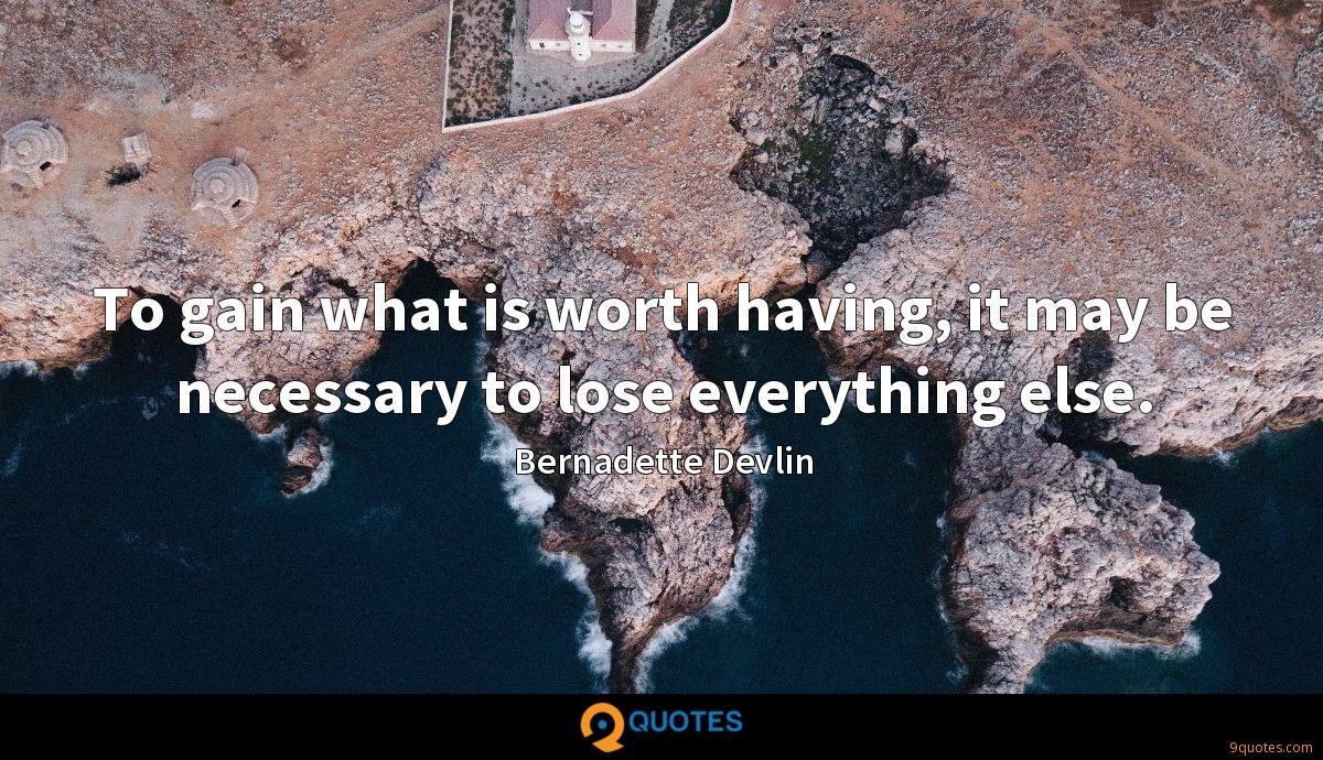To gain what is worth having, it may be necessary to lose everything else.