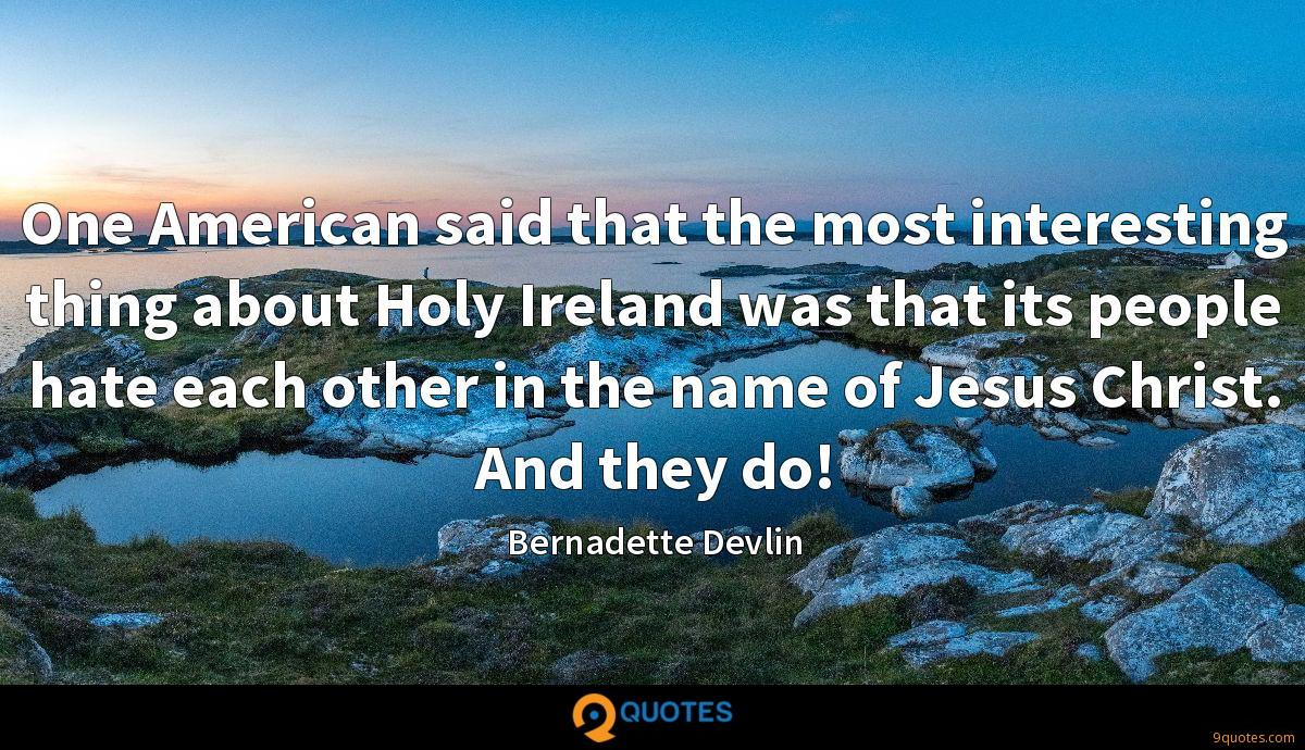 One American said that the most interesting thing about Holy Ireland was that its people hate each other in the name of Jesus Christ. And they do!