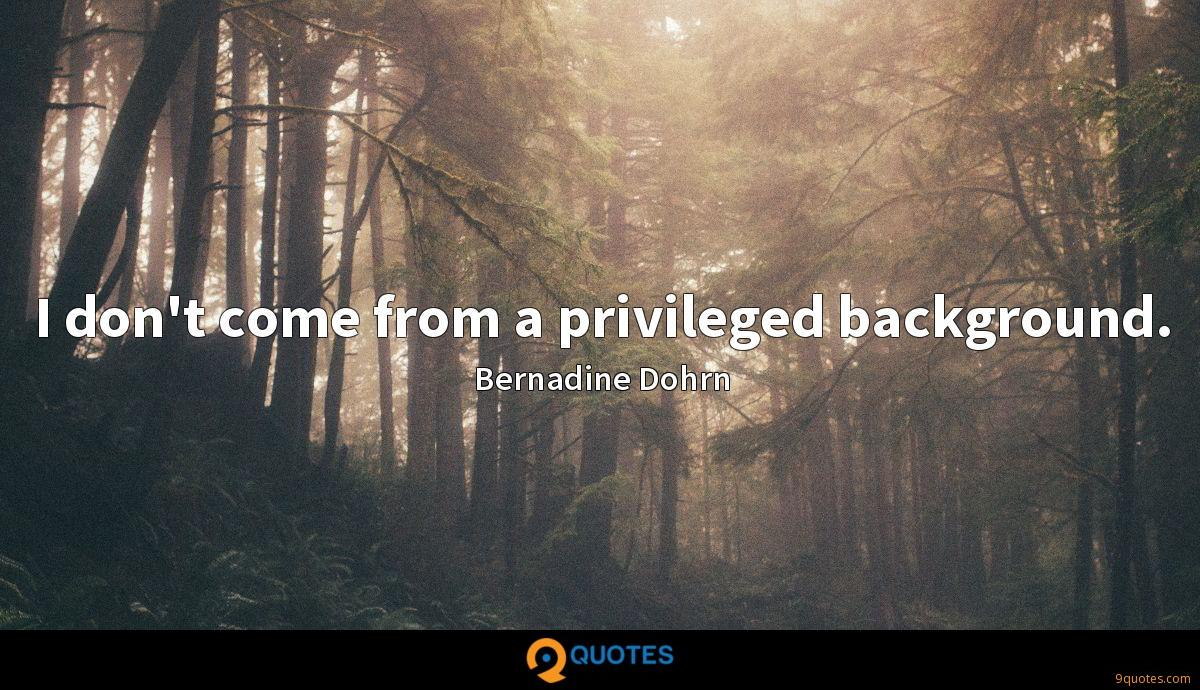 I don't come from a privileged background.