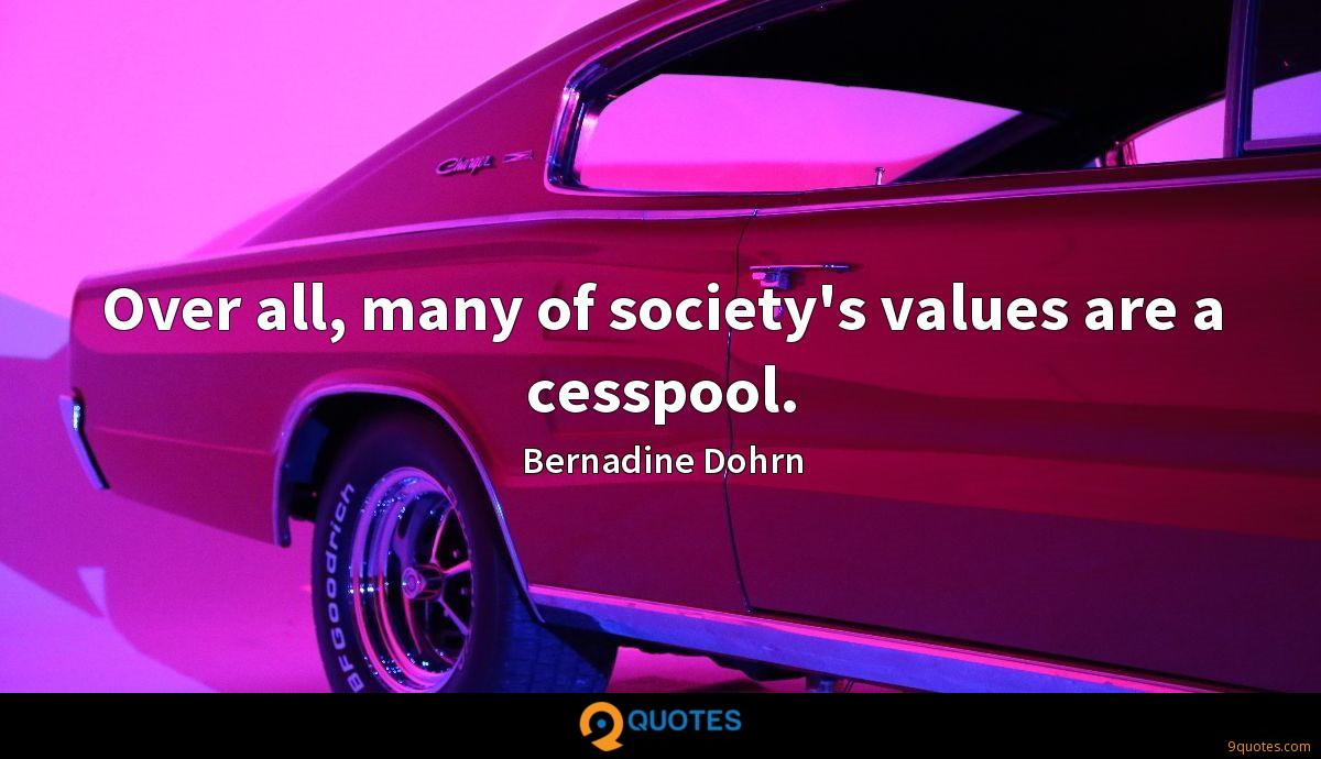 Over all, many of society's values are a cesspool.
