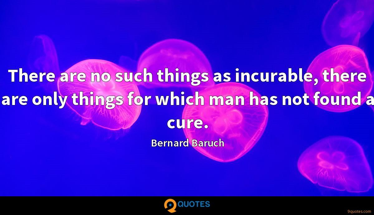 There are no such things as incurable, there are only things for which man has not found a cure.