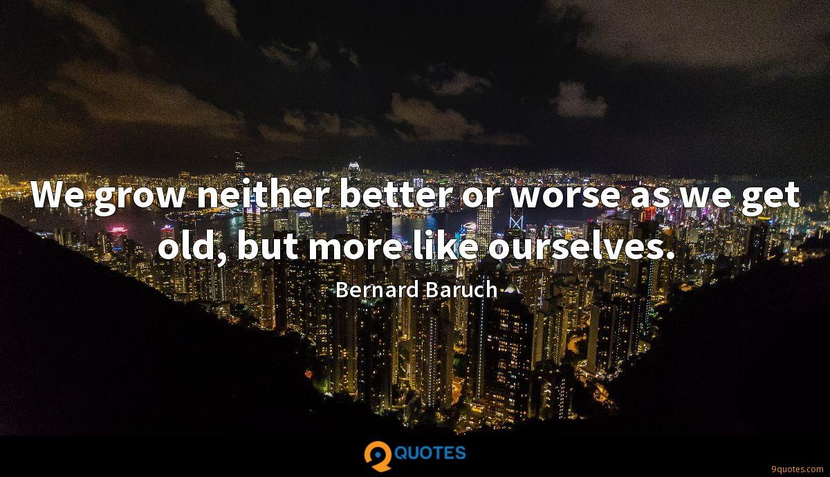 We grow neither better or worse as we get old, but more like ourselves.