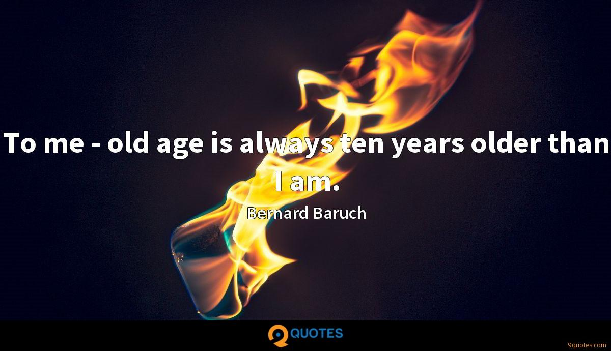 To me - old age is always ten years older than I am.