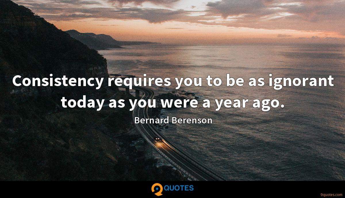 Consistency requires you to be as ignorant today as you were a year ago.