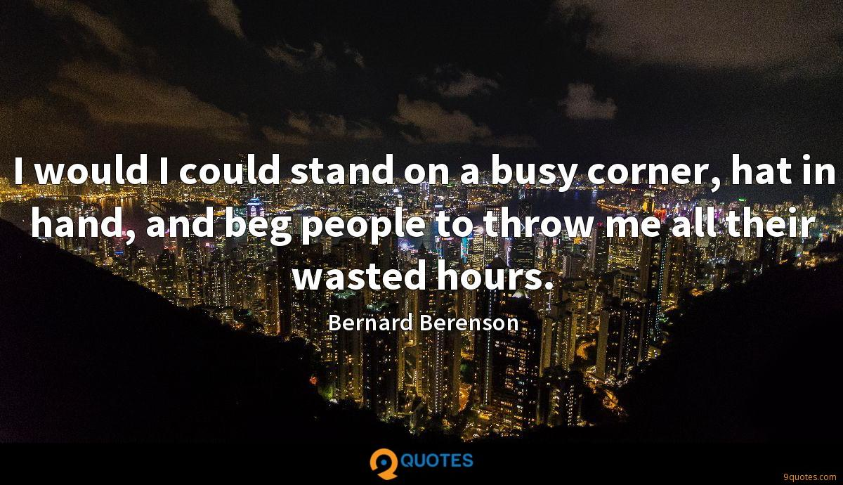 I would I could stand on a busy corner, hat in hand, and beg people to throw me all their wasted hours.