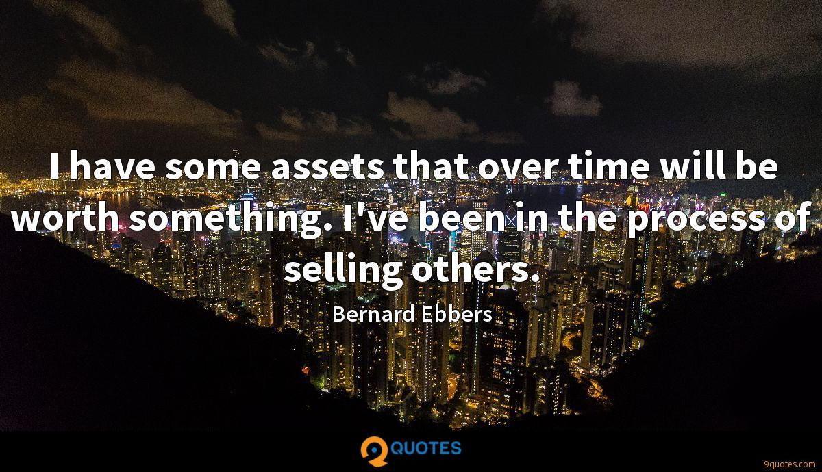 I have some assets that over time will be worth something. I've been in the process of selling others.